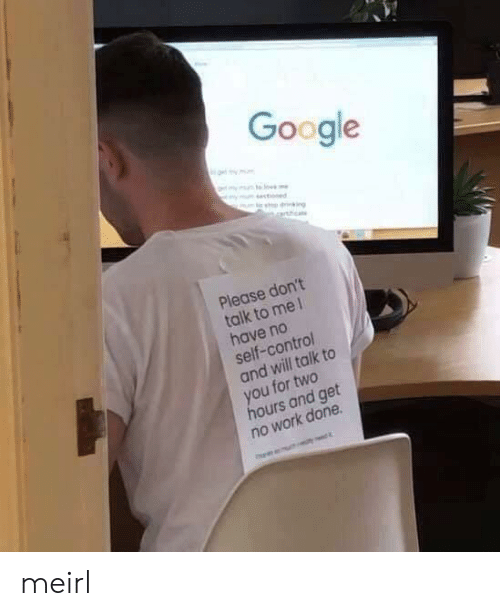 Google, Control, and Work: Google  ot my mm  mm s  ym stoned  Please don't  talk to me 1  have no  self-control  and will talk to  you for two  hours and get  no work done meirl
