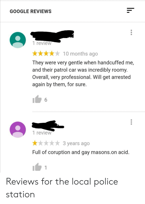 station: GOOGLE REVIEWS  1 review  10 months ago  They were very gentle when handcuffed me,  and their patrol car was incredibly roomy.  Overall, very professional. Will get arrested  again by them, for sure.  6  1 review  3 years ago  Full of coruption and gay masons.on acid. Reviews for the local police station