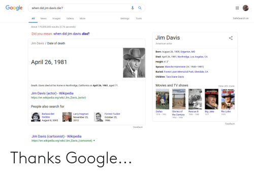 """Children, Google, and Movies: Google  when did jim davis die?  All  News  Images  Videos  More  Settings  Tools  SafeSearch on  About 170,000,000 results (0.76 seconds)  Did you mean: when did jim davis died?  Jim Davis  Jim Davis Date of death  American actor  Born: August 26, 1909, Edgerton, MO  Died: April 26, 1981, Northridge, Los Angeles, CA  Height: 6'2""""  Spouse: Blanche Hammerer (m. 1945-1981)  Buried: Forest Lawn Memorial Park, Glendale, CA  Children: Tara Diane Davis  April 26, 1981  Death. Davis died at his home in Northridge, California on April 26, 1981, aged 71  Movies and TV shows  View 45+ more  DIIN WAYNE  ORI縣跺NTURY  Jim Davis (actor) - Wikipedia  https://en.wikipedia.org/wiki/Jim_Davis_(actor)  People also search for  Dallas  1978-1991  Stories of  Big Jake  1971  Rio Lobo  1970  Rescue 8  Barbara Bel  Geddes  Larry Hagman  November 23  2012  Forrest Tucker  October 25  1986  tury 1958 1960  1954 1955  August 8, 2005  Feedback  Feedback  Jim Davis (cartoonist) - Wikipedia  https://en.wikipedia.org/wiki/Jim_Davis_(cartoonist) Thanks Google..."""