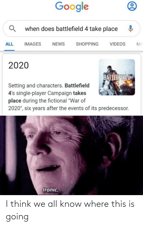 "Ironic: Google  when does battlefield 4 take place  SHOPPING  ALL  IMAGES  VIDEOS  MA  NEWS  2020  BATTLEFIELD  Setting and characters. Battlefield  4's single-player Campaign takes  place during the fictional ""War of  2020"", six years after the events of its predecessor.  Ironic. I think we all know where this is going"