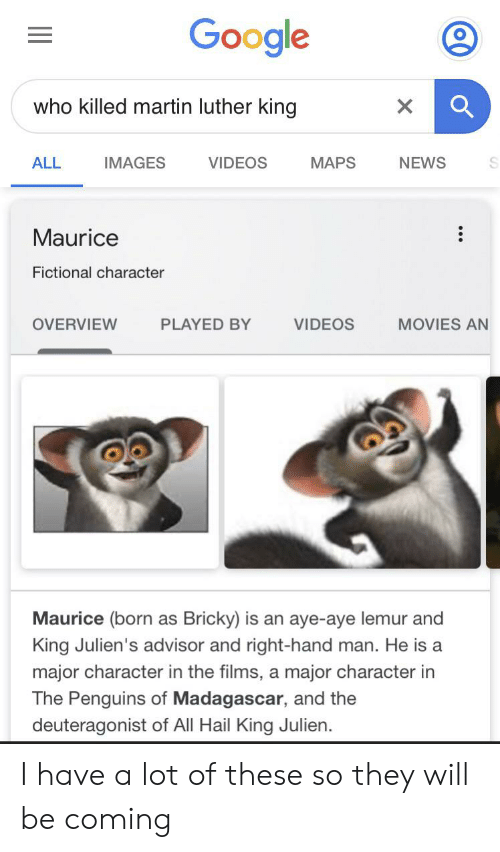 Google, Martin, and Movies: Google  who killed martin luther king  VIDEOS  NEWS  IMAGES  MAPS  ALL  Maurice  Fictional character  VIDEOS  OVERVIEW  PLAYED BY  MOVIES AN  Maurice (born as Bricky) is an aye-aye lemur and  King Julien's advisor and right-hand man. He is a  major character in the films, a major character in  The Penguins of Madagascar, and the  deuteragonist of All Hail King Julien. I have a lot of these so they will be coming