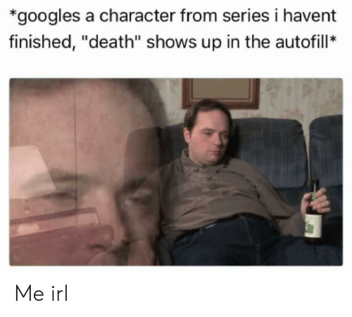 "Death, Irl, and Me IRL: *googles a character from series i havent  finished, ""death"" shows up in the autofill* Me irl"