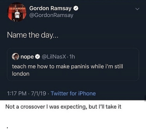 Gordon Ramsay, Iphone, and Twitter: Gordon Ramsay  @GordonRamsay  ES KITCHES  Name the day...  @LiINasX 1h  nope  teach me how to make paninis while i'm still  london  1:17 PM 7/1/19 Twitter for iPhone  Not a crossover I was expecting, but 'll take it .