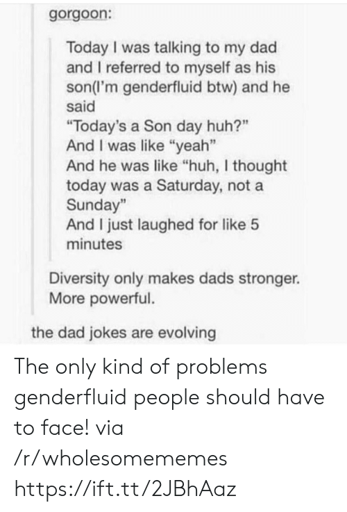 """Dad, Huh, and Yeah: gorgoon:  Today I was talking to my dad  and I referred to myself as his  son(l'm genderfluid btw) and he  said  """"Today's a Son day huh?""""  And I was like """"yeah""""  And he was like """"huh, I thought  today was a Saturday, not a  Sunday""""  And I just laughed for like 5  minutes  Diversity only makes dads stronger.  More powerful.  the dad jokes are evolving The only kind of problems genderfluid people should have to face! via /r/wholesomememes https://ift.tt/2JBhAaz"""