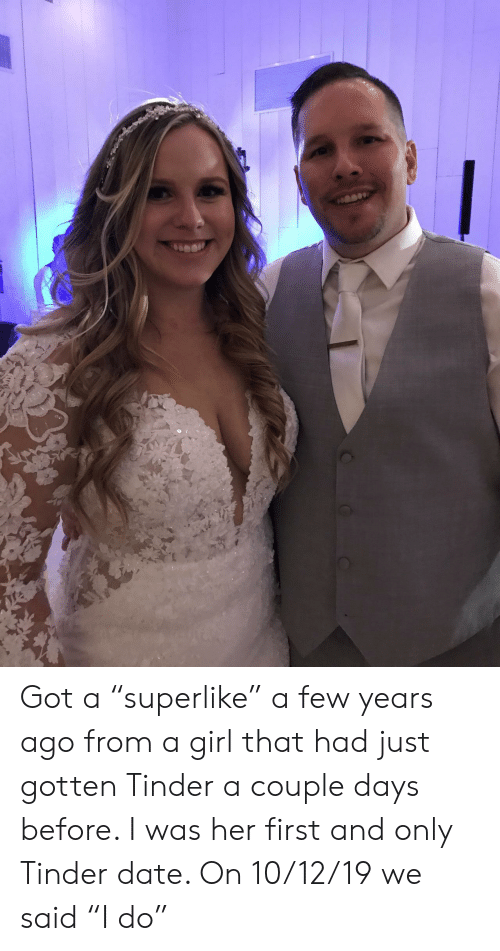 "Tinder, Date, and Girl: Got a ""superlike"" a few years ago from a girl that had just gotten Tinder a couple days before. I was her first and only Tinder date. On 10/12/19 we said ""I do"""