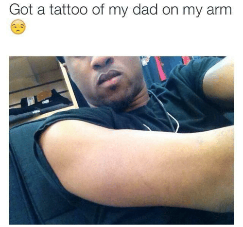 Dad, Tattoo, and Got: Got a tattoo of my dad on my arm
