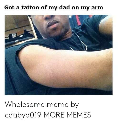 Wholesome Meme: Got a tattoo of my dad on my arm Wholesome meme by cdubya019 MORE MEMES