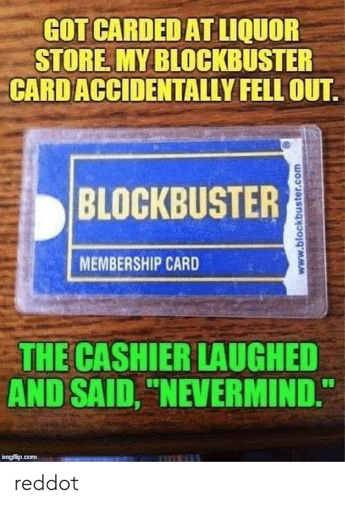 """nevermind: GOT CARDED AT LIQUOR  STORE MY BLOCKBUSTER  CARD ACCIDENTALLY FELL OUT  BLOCKBUSTER  MEMBERSHIP CARD  THE CASHIER LAUGHED  AND SAID, """"NEVERMIND.  imafio cum  www.blockbuster.com reddot"""