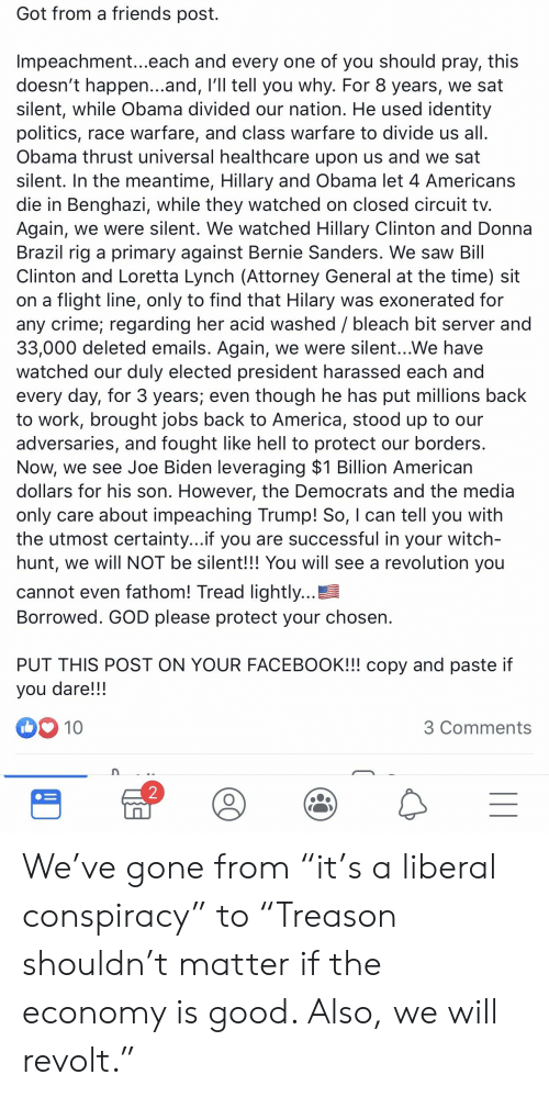 """America, Bernie Sanders, and Bill Clinton: Got from a friends post.  Impeachment...each and every one of you should pray, this  doesn't happen...and, I'll tell you why. For 8 years, we sat  silent, while Obama divided our nation. He used identity  politics, race warfare, and class warfare to divide us all.  Obama thrust universal healthcare upon us and we sat  silent. In the meantime, Hillary and Obama let 4 Americans  die in Benghazi, while they watched on closed circuit tv.  Again, we were silent. We watched Hillary Clinton and Donna  Brazil rig a primary against Bernie Sanders. We saw Bill  Clinton and Loretta Lynch (Attorney General at the time) sit  on a flight line, only to find that Hilary was exonerated for  any crime; regarding her acid washed / bleach bit server and  33,000 deleted emails. Again, we were silent...We have  watched our duly elected president harassed each and  every day, for 3 years; even though he has put millions back  to work, brought jobs back to America, stood up to our  adversaries, and fought like hell to protect our borders.  Now, we see Joe Biden leveraging $1 Billion American  dollars for his son. However, the Democrats and the media  only care about impeaching Trump! So, I can tell you with  the utmost certainty...if you are successful in your witch-  hunt, we will NOT be silent!!! You will see a revolution you  cannot even fathom! Tread lightly...!  Borrowed. GOD please protect your chosen.  PUT THIS POST ON YOUR FACEBOOK!!! copy and paste if  you dare!!!  10  3 Comments  2  II We've gone from """"it's a liberal conspiracy"""" to """"Treason shouldn't matter if the economy is good. Also, we will revolt."""""""
