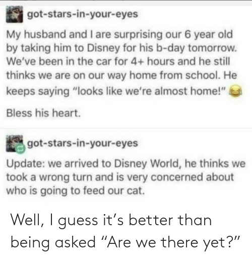 """My Husband: got-stars-in-your-eyes  My husband and I are surprising our 6 year old  by taking him to Disney for his b-day tomorrow.  We've been in the car for 4+ hours and he still  thinks we are on our way home from school. He  keeps saying """"looks like we're almost home!""""  Bless his heart.  got-stars-in-your-eyes  Update: we arrived to Disney World, he thinks we  took a wrong turn and is very concerned about  who is going to feed our cat. Well, I guess it's better than being asked """"Are we there yet?"""""""
