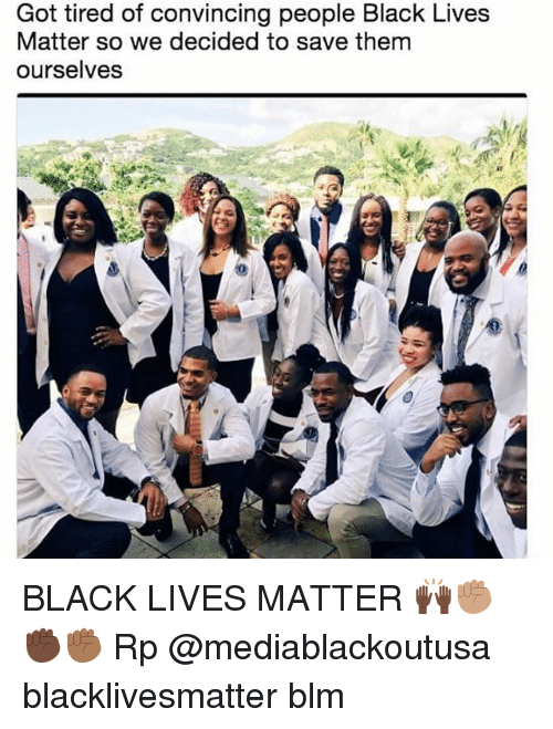 Blm: Got tired of convincing people Black Lives  Matter so we decided to save them  ourselves BLACK LIVES MATTER 🙌🏿✊🏽✊🏿✊🏾 Rp @mediablackoutusa blacklivesmatter blm