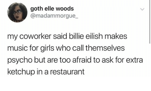 Girls, Music, and Psycho: goth elle woods  @madammorgue_  my coworker said billie eilish makes  music for girls who call themselves  psycho but are too afraid to ask for extra  ketchup in a restaurant