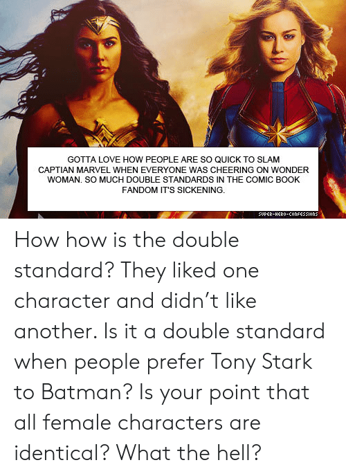 Batman, Love, and Book: GOTTA LOVE HOW PEOPLE ARE SO QUICK TO SLAM  CAPTIAN MARVEL WHEN EVERYONE WAS CHEERING ON WONDER  WOMAN. SO MUCH DOUBLE STANDARDS IN THE COMIC BOOK  FANDOM IT'S SICKENING.  SUPER-HERO-COonFESSIons How how is the double standard? They liked one character and didn't like another. Is it a double standard when people prefer Tony Stark to Batman? Is your point that all female characters are identical? What the hell?