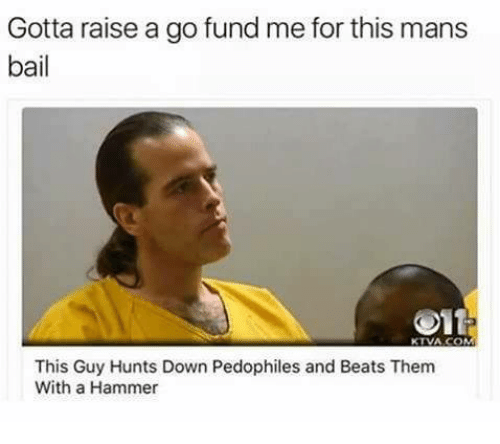Memes, Hunting, and Beats: Gotta raise a go fund me for this mans  bail  Olt  KTVA COM  This Guy Hunts Down Pedophiles and Beats Them  With a Hammer