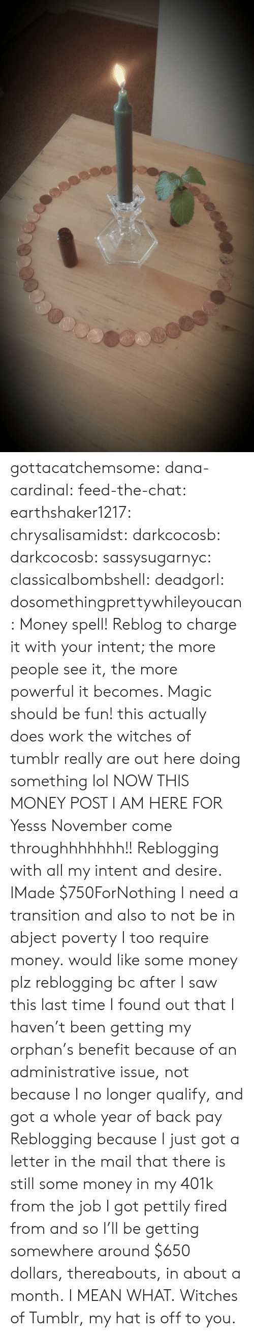 yesss: gottacatchemsome: dana-cardinal:  feed-the-chat:  earthshaker1217:  chrysalisamidst:  darkcocosb:  darkcocosb:  sassysugarnyc:  classicalbombshell:  deadgorl:  dosomethingprettywhileyoucan:  Money spell! Reblog to charge it with your intent; the more people see it, the more powerful it becomes. Magic should be fun!  this actually does work the witches of tumblr really are out here doing something lol  NOW THIS MONEY POST I AM HERE FOR  Yesss November come throughhhhhhh!!  Reblogging with all my intent and desire.  IMade $750ForNothing  I need a transition and also to not be in abject poverty  I too require money.  would like some money plz  reblogging bc after I saw this last time I found out that I haven't been getting my orphan's benefit because of an administrative issue, not because I no longer qualify, and got a whole year of back pay  Reblogging because I just got a letter in the mail that there is still some money in my 401k from the job I got pettily fired from and so I'll be getting somewhere around $650 dollars, thereabouts, in about a month. I MEAN WHAT. Witches of Tumblr, my hat is off to you.