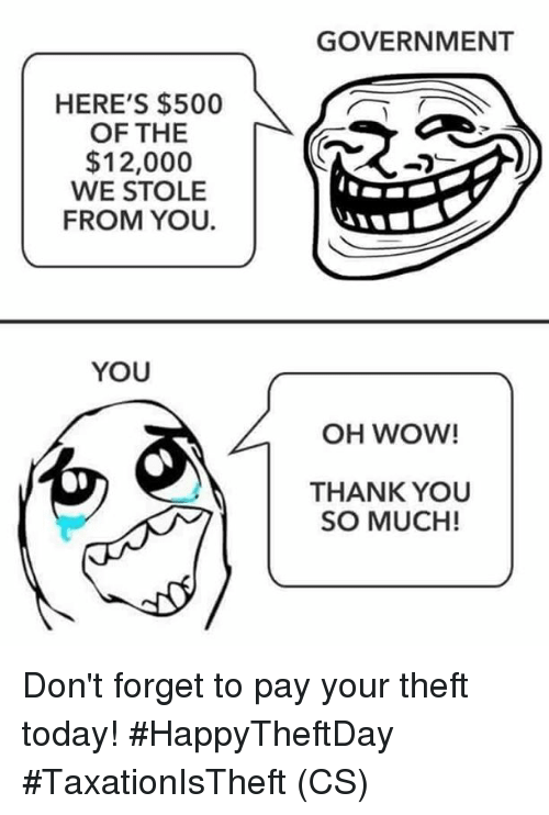 Memes, Wow, and Thank You: GOVERNMENT  HERE'S $500  OF THE  $12,000  WE STOLE  FROM YOU.  YOU  OH WOW!  THANK YOU  SO MUCH! Don't forget to pay your theft today! #HappyTheftDay #TaxationIsTheft (CS)