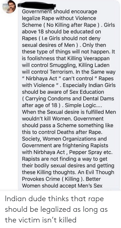 """Crime, Dude, and Girls: Government should encourage  legalize Rape without Violence  Scheme ( No Killing after Rape ). Girls  above 18 should be educated on  Rapes ( I.e Girls should not deny  sexual desires of Men ). Only then  these type of things will not happen. It  is foolishness that Killing Veerappan  will control Smuggling, Killing Laden  will control Terrorism. In the Same way  """" Nirbhaya Act """" can't control """" Rapes  with Violence """" . Especially Indian Girls  should be aware of Sex Education  ( Carrying Condoms and Dental Dams  after age of 18 ). Simple Logic....  When the Sexual desire is fulfilled Men  wouldn't kill Women. Government  should pass a Scheme something like  this to control Deaths after Rape.  Society, Women Organizations and  Government are frightening Rapists  with Nirbhaya Act , Pepper Spray etc.  Rapists are not finding a way to get  their bodily sexual desires and getting  these Killing thoughts. An Evil Though  Provokes Crime ( Killing ). Better  Women should accept Men's Sex Indian dude thinks that rape should be legalized as long as the victim isn't killed"""