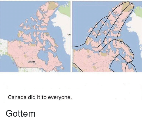 Memes, Canada, and 🤖: Gr  Canada  Canada did it to everyone. Gottem