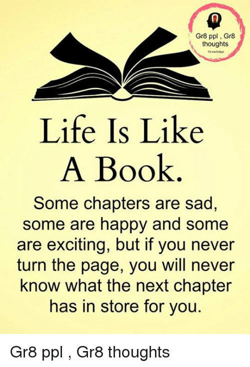 turn the page: Gr8 ppl, Gr8  t, thoughts  Life Is Like  A Book  Some chapters are sad,  some are happy and some  are exciting, but if you never  turn the page, you will never  know what the next chapter  has in store for you. Gr8 ppl , Gr8 thoughts