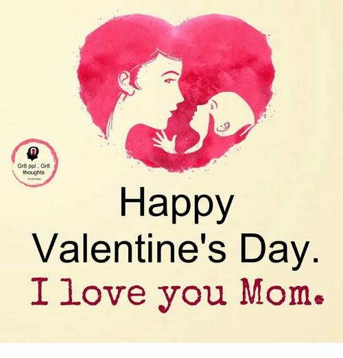 i love you mom: Gr8 ppl Gr8  thoughts  Happy  Valentine's Day  I love you Mom.