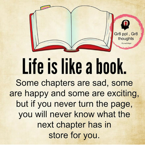 turn the page: Gr8 ppl, Gr8  thoughts  Life is like a book  Some chapters are sad, some  are happy and some are exciting,  but if you never turn the page,  you will never know what the  next chapter has in  store for you