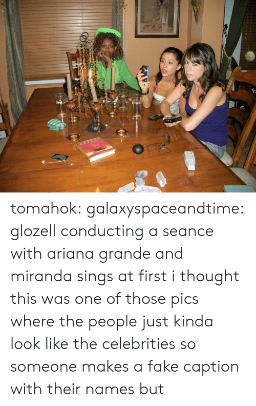 ariana grande: GRACES tomahok:  galaxyspaceandtime:  glozell conducting a seance with ariana grande and miranda sings  at first i thought this was one of those pics where the people just kinda look like the celebrities so someone makes a fake caption with their names but