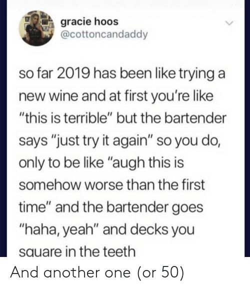 "Another One, Be Like, and Yeah: gracie hoos  @cottoncandaddy  so far 2019 has been like trying a  new wine and at first you're like  ""this is terrible"" but the bartender  says ""just try it again"" so you do,  only to be like ""augh this is  somehow worse than the first  time"" and the bartender goes  ""haha, yeah"" and decks you  square in the teeth And another one (or 50)"