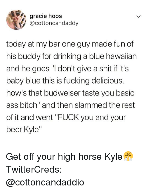 """Ass, Beer, and Bitch: gracie hoos  @cottoncandaddy  today at my bar one guy made fun of  his buddy for drinking a blue hawaiian  and he goes """"I don't give a shit if it's  baby blue this is fucking delicious.  how's that budweiser taste you basic  ass bitch"""" and then slammed the rest  of it and went """"FUCK you and your  beer Kyle Get off your high horse Kyle😤 TwitterCreds: @cottoncandaddio"""