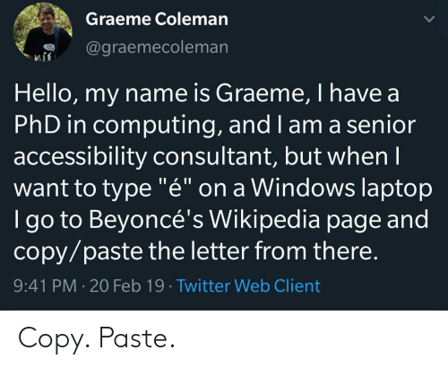 """Hello, Twitter, and Wikipedia: Graeme Coleman  @graemecoleman  Hello, my name is Graeme, I have a  PhD in computing, and I am a senior  accessibility consultant, but whenI  want to type """"é"""" on a Windows laptop  I go to Beyoncé's Wikipedia page and  copy/paste the letter from there.  9:41 PM 20 Feb 19 Twitter Web Client Copy. Paste."""