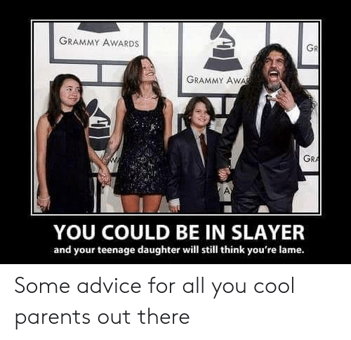 Advice, Grammy Awards, and Parents: GRAMMY AWARDS  GR  GRAMMY AWA  GRA  YOU COULD BE IN SLAYER  and your teenage daughter will still think you're lame. Some advice for all you cool parents out there