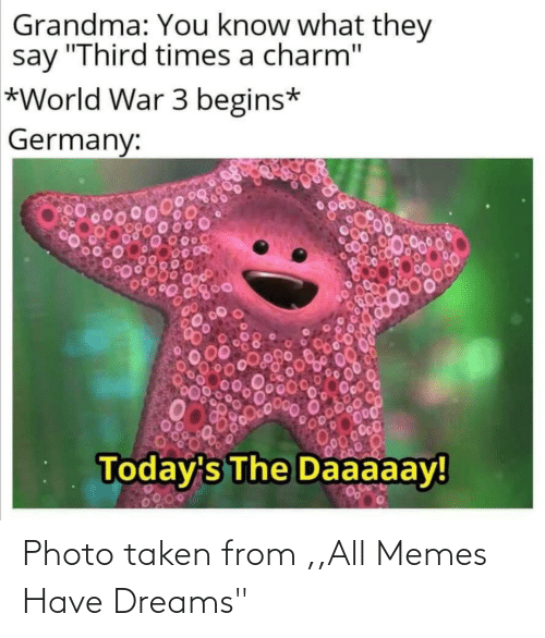 "Todays: Grandma: You know what they  say ""Third times a charm""  *World War 3 begins*  Germany:  00000  Today's The Daaaaay!  0200 Photo taken from ,,All Memes Have Dreams"""