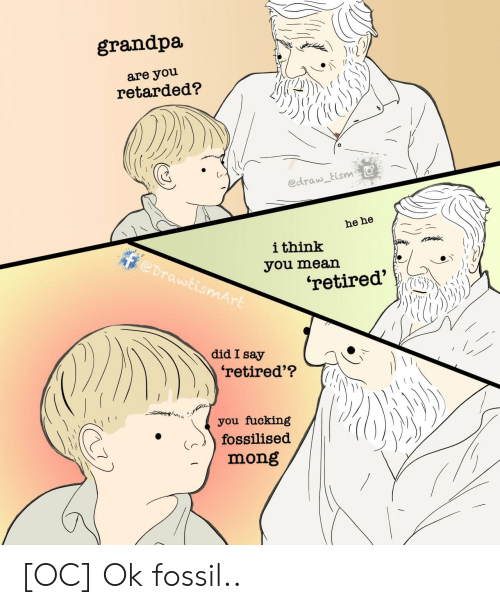 Fucking, Retarded, and Grandpa: grandpa  are you  retarded?  edraw tism  he he  ithink  @DrawtismArt  you mean  'retired'  did I say  'retired'?  you fucking  fossilised  mong [OC] Ok fossil..