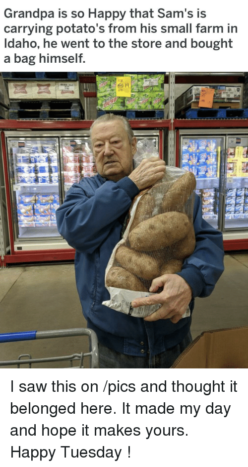 Sams: Grandpa is so Happy that Sam's is  carrying potato's from his small farm in  Idaho, he went to the store and bought  a bag himself  AN I saw this on /pics and thought it belonged here. It made my day and hope it makes yours. Happy Tuesday !