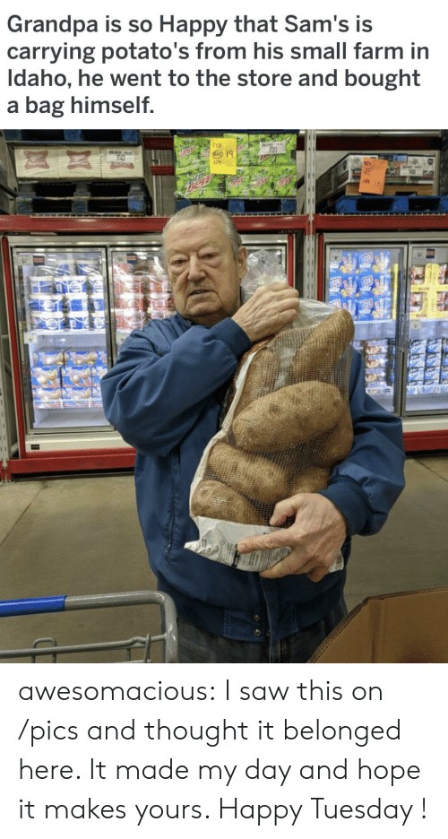 Sams: Grandpa is so Happy that Sam's is  carrying potato's from his small farm in  Idaho, he went to the store and bought  a bag himself  AN awesomacious:  I saw this on /pics and thought it belonged here. It made my day and hope it makes yours. Happy Tuesday !