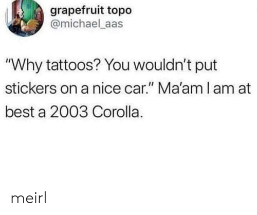 "Tattoos, Best, and Michael: grapefruit topo  @michael aas  ""Why tattoos? You wouldn't put  stickers on a nice car."" Ma'am l am at  best a 2003 Corolla. meirl"