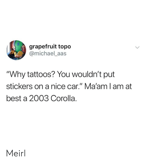 "Tattoos, Best, and Michael: grapefruit topo  @michael_aas  ""Why tattoos? You wouldn't put  stickers on a nice car."" Ma'amlam at  best a 2003 Corolla. Meirl"