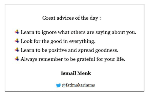 Life, Good, and Day: Great advices of the day:  Learn to ignore what others are saying about you  Look for the good in everything.  Learn to be positive and spread goodness.  Always remember to be grateful for your life.  Ismail Menk  步@fatímakarimms