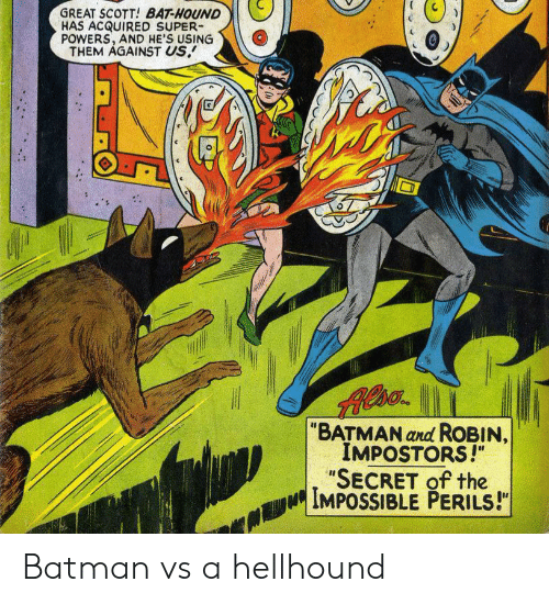"hound: GREAT SCOTT! BAT-HOUND  HAS ACQUIRED SUPER  POWERS, AND HE'S USING  THEM AGAINST US.  ""BATMAN and ROBIN,  IMPOSTORS!""  ""SECRET of the  IMPOSSIBLE PERILS!"" Batman vs a hellhound"