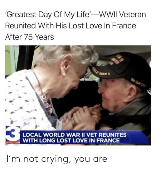 wwii: 'Greatest Day Of My Life'-WWII Veteran  Reunited With His Lost Love In France  After 75 Years  WAR  LOCAL WORLD WAR II VET REUNITES  WITH LONG LOST LOVE IN FRANCE  WREG.COM  ORLD I'm not crying, you are