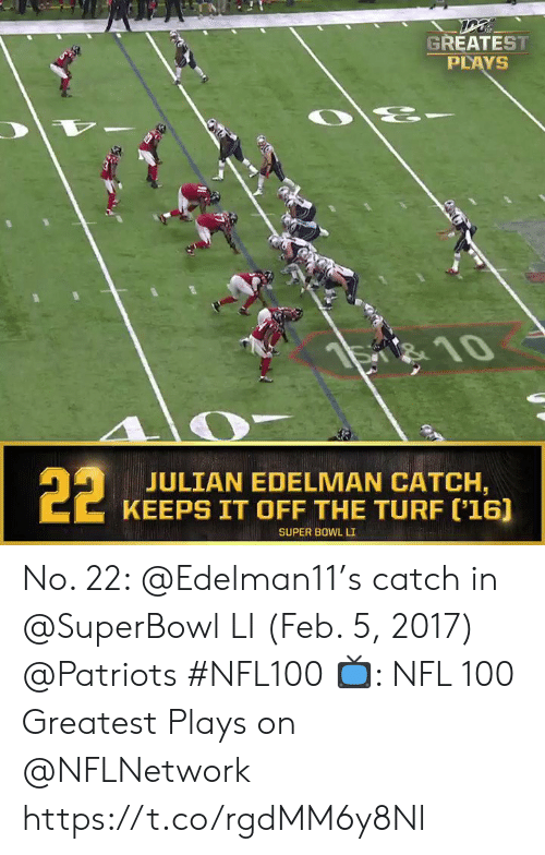 Superbowl: GREATEST  PLAYS  है  S 10  22  JULIAN EDELMAN CATCH,  KEEPS IT OFF THE TURF ('16]  SUPER BOWL LI No. 22: @Edelman11's catch in @SuperBowl LI (Feb. 5, 2017) @Patriots #NFL100  📺: NFL 100 Greatest Plays on @NFLNetwork https://t.co/rgdMM6y8Nl