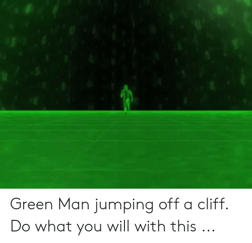 Jumping Off A Cliff Meme: Green Man jumping off a cliff. Do what you will with this ...