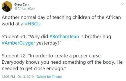 """Children, Iphone, and Twitter: Greg Carr  @AfricanaCarr  Another normal day of teaching children of the African  world at a #HBCU:  Student #1: """"Why did #BothamJean 's brother hug  #AmberGuyger yesterday?""""  Student #2: """"In order to create a proper curse,  Everybody knows you need something off the body. He  needed to get close enough.""""  12:03 PM Oct 3, 2019 Twitter for iPhone"""