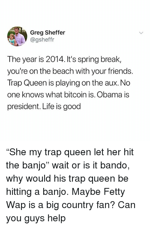 """Bando, Fetty Wap, and Friends: Greg Sheffer  @gsheffr  The year is 2014. It's spring break,  you're on the beach with your friends.  Trap Queen is playing on the aux.No  one knows what bitcoin is. Obama is  president. Life is good """"She my trap queen let her hit the banjo"""" wait or is it bando, why would his trap queen be hitting a banjo. Maybe Fetty Wap is a big country fan? Can you guys help"""