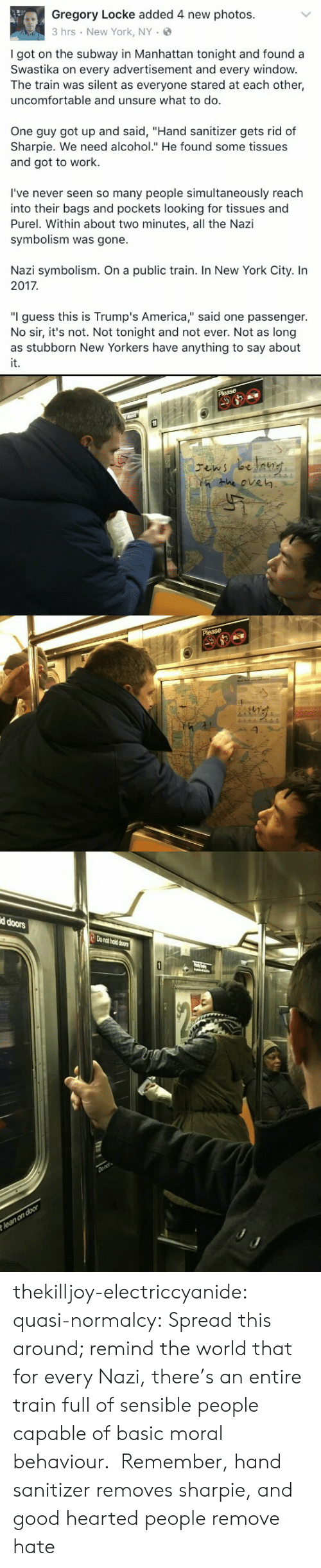 "In 2017: Gregory Locke added 4 new photos.  3 hrs New York, NY.  I got on the subway in Manhattan tonight and found a  Swastika on every advertisement and every windovw  The train was silent as everyone stared at each other,  uncomfortable and unsure what to do.  One guy got up and said, ""Hand sanitizer gets rid of  Sharpie. We need alcohol."" He found some tissues  and got to work.  I've never seen so many people simultaneously reach  into their bags and pockets looking for tissues and  Purel. Within about two minutes, all the Nazi  symbolism was gone.  Nazi symbolism. On a public train. In New York City. In  2017  ""I guess this is Trump's America,"" said one passenger.  No sir, it's not. Not tonight and not ever. Not as long  it.   He eve㎏   d doors  o nat hold doors thekilljoy-electriccyanide: quasi-normalcy: Spread this around; remind the world that for every Nazi, there's an entire train full of sensible people capable of basic moral behaviour.   Remember, hand sanitizer removes sharpie, and good hearted people remove hate"