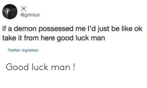 good luck: @grimlun  if a demon possessed me l'd just be like ok  take it from here good luck man  Twitter: agrimlun Good luck man !