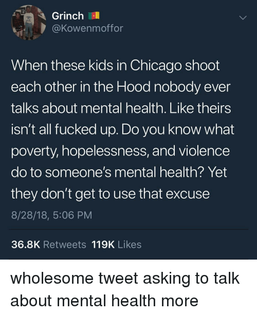 In The Hood: Grinch  @Kowenmoffor  When these kids in Chicago shoot  each other in the Hood nobody ever  talks about mental health. Like theirs  isn't all fucked up. Do you know what  poverty, hopelessness, and violence  do to someone's mental health? Yet  they don't get to use that excuse  8/28/18, 5:06 PM  36.8K Retweets 119K Likes wholesome tweet asking to talk about mental health more