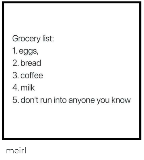 You Know: Grocery list:  1. eggs,  2. bread  3. coffee  4. milk  5. don't run into anyone you know meirl