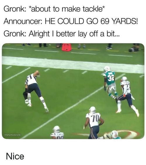 Sports, Nice, and Alright: Gronk: *about to make tackle*  Announcer: HE COULD GO 69 YARDS!  Gronk: Alright I better lay off a bit...  32  3  70  @GhettoGronk Nice