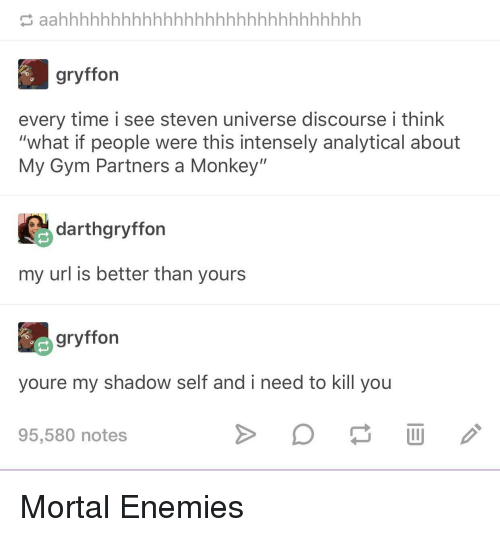 "Steven Universe: gryffon  every time i see steven universe discourse i think  ""what if people were this intensely analytical about  My Gym Partners a Monkey""  darthgryffon  my url is better than yours  gryffon  youre my shadow self and i need to kill you  95,580 notes Mortal Enemies"