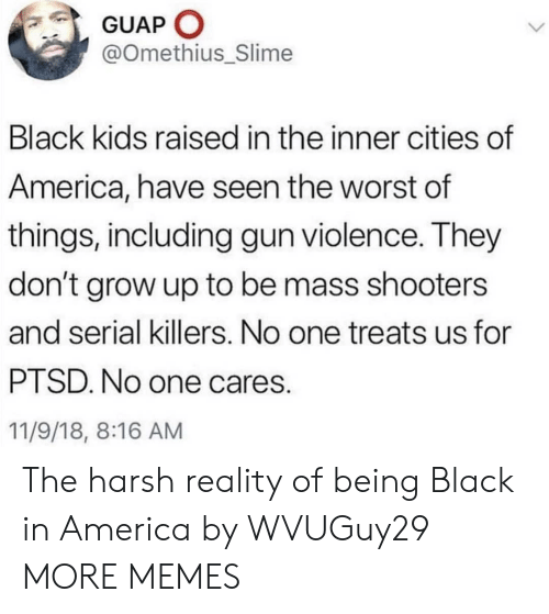 slime: GUAP O  @Omethius_Slime  Black kids raised in the inner cities of  America, have seen the worst of  things, including gun violence. They  don't grow up to be mass shooters  and serial killers. No one treats us for  PTSD. No one cares.  11/9/18, 8:16 AM The harsh reality of being Black in America by WVUGuy29 MORE MEMES